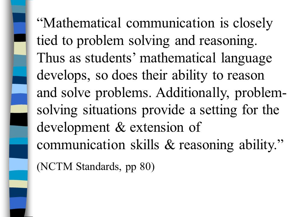 Mathematical communication is closely tied to problem solving and reasoning. Thus as students' mathematical language develops, so does their ability to reason and solve problems. Additionally, problem-solving situations provide a setting for the development & extension of communication skills & reasoning ability.