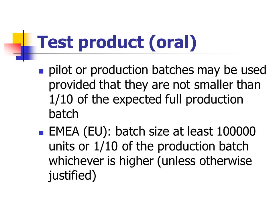 Test product (oral) pilot or production batches may be used provided that they are not smaller than 1/10 of the expected full production batch.