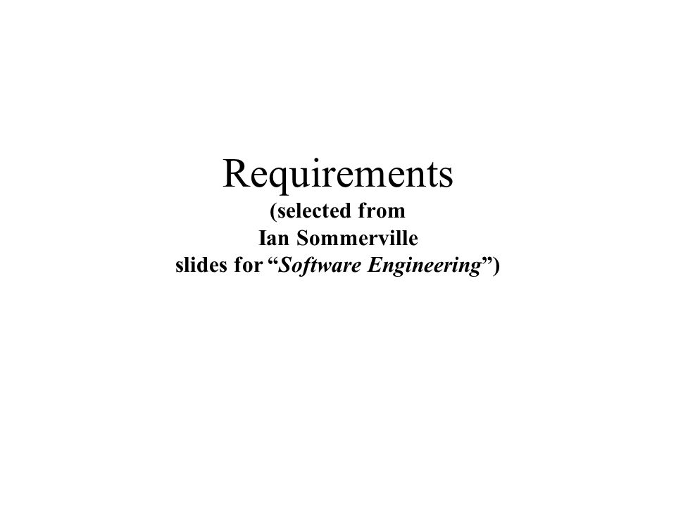 Requirements (selected from Ian Sommerville slides for Software Engineering )