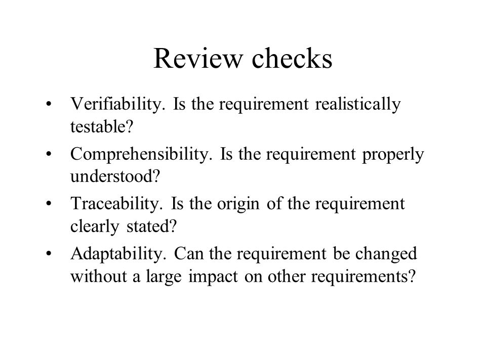 Review checks Verifiability. Is the requirement realistically testable Comprehensibility. Is the requirement properly understood