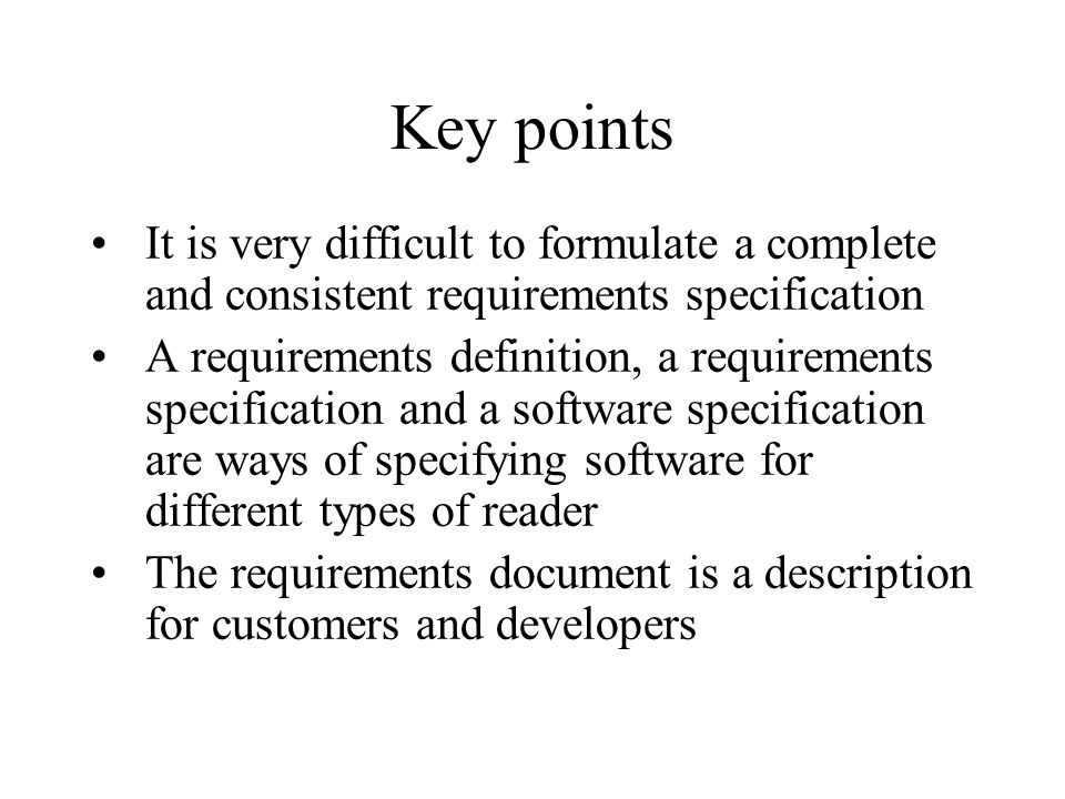 Key points It is very difficult to formulate a complete and consistent requirements specification.