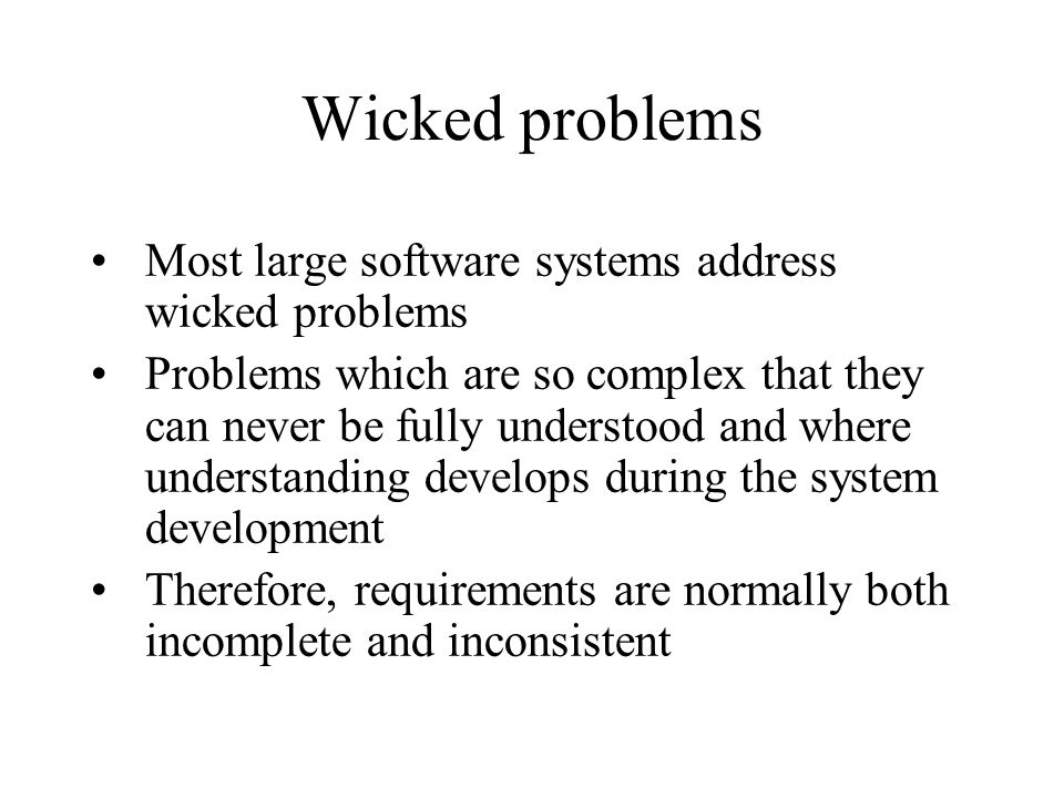 Wicked problems Most large software systems address wicked problems
