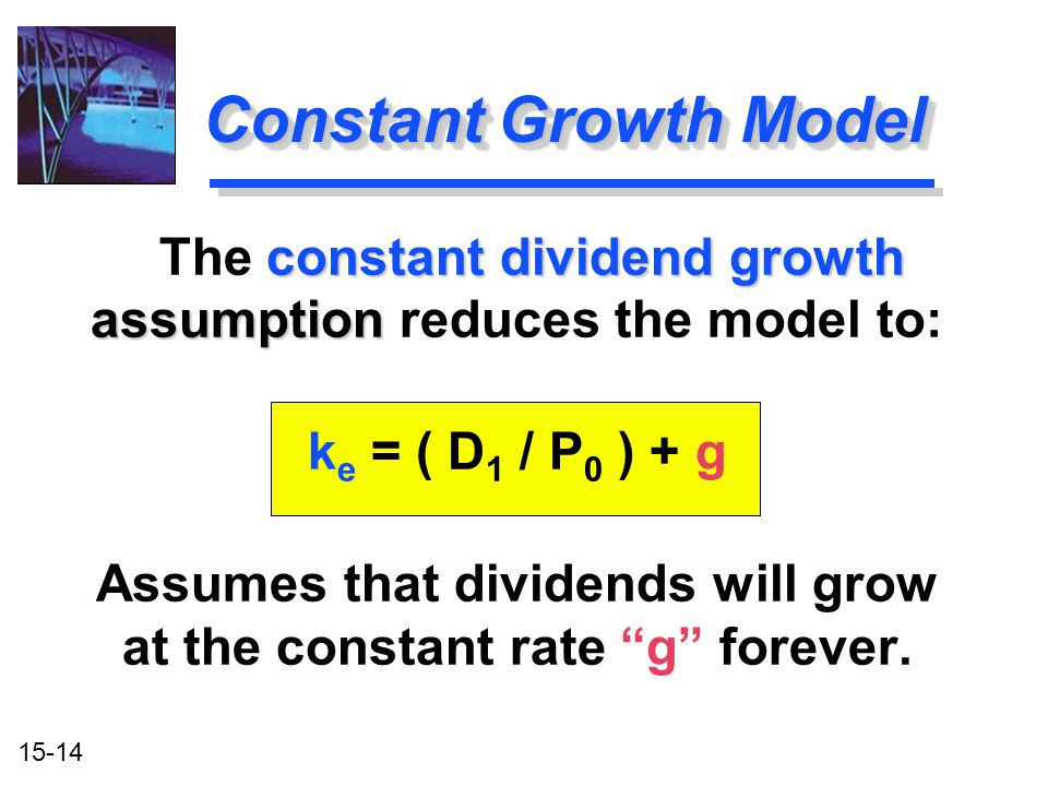 Constant Growth Model The constant dividend growth assumption reduces the model to: ke = ( D1 / P0 ) + g.