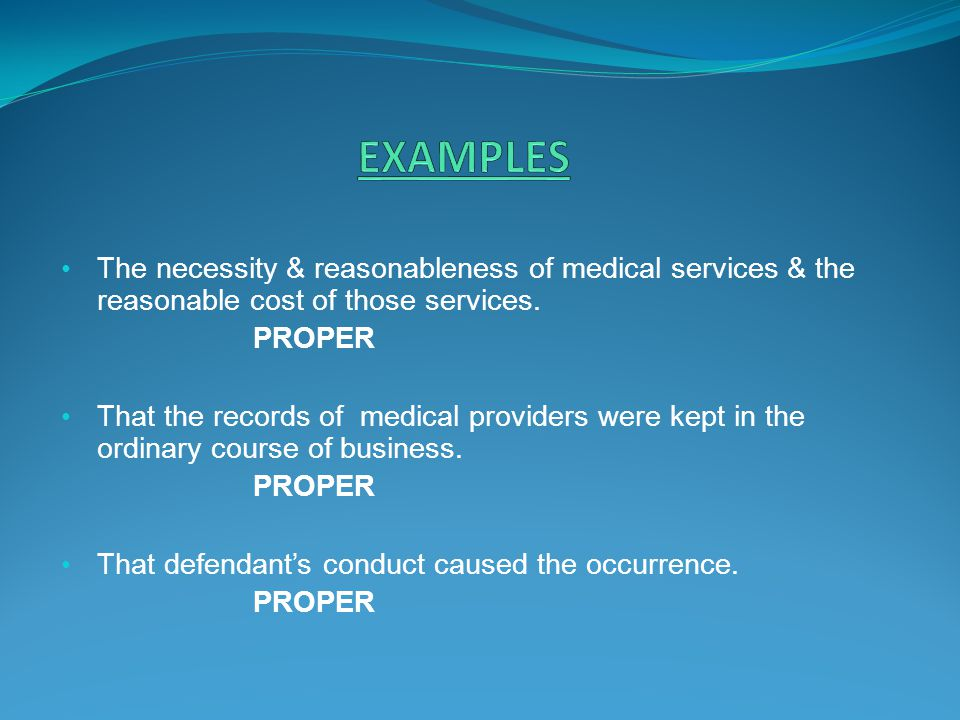 EXAMPLES The necessity & reasonableness of medical services & the reasonable cost of those services.