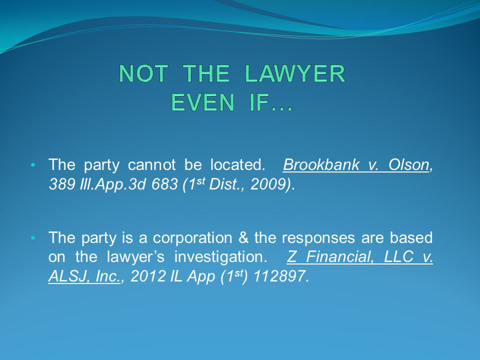 NOT THE LAWYER EVEN IF… The party cannot be located. Brookbank v. Olson, 389 Ill.App.3d 683 (1st Dist., 2009).