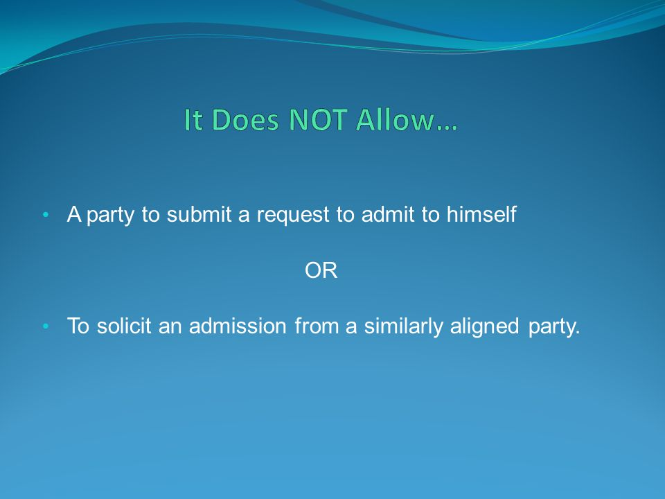 It Does NOT Allow… A party to submit a request to admit to himself OR