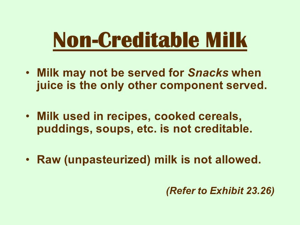 Non-Creditable Milk Milk may not be served for Snacks when juice is the only other component served.