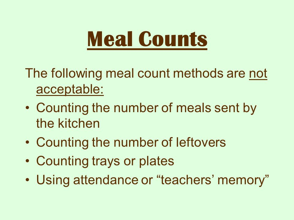 Meal Counts The following meal count methods are not acceptable: