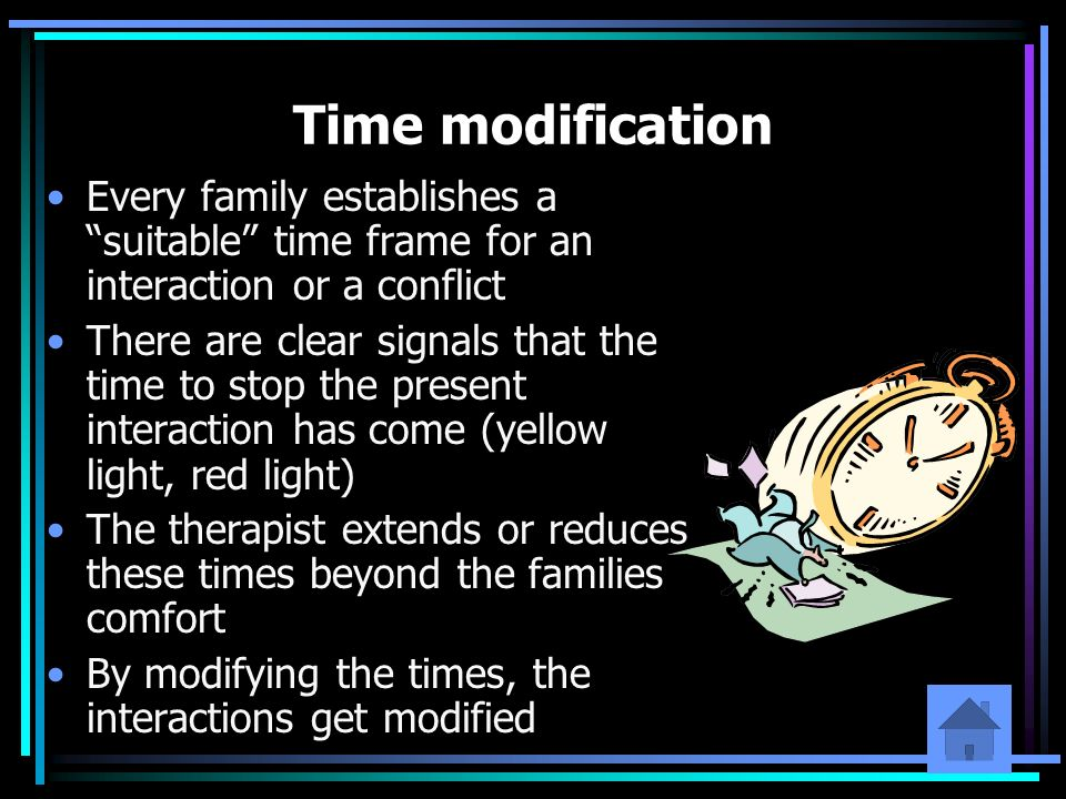 Time modification Every family establishes a suitable time frame for an interaction or a conflict.