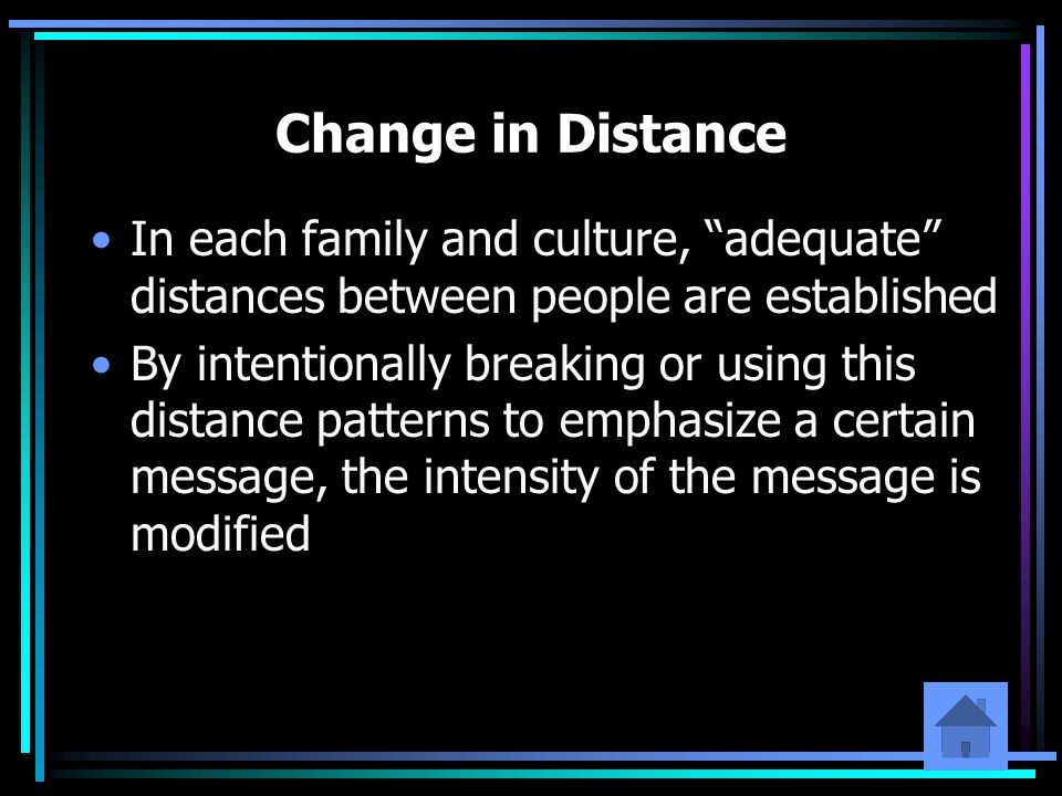 Change in Distance In each family and culture, adequate distances between people are established.