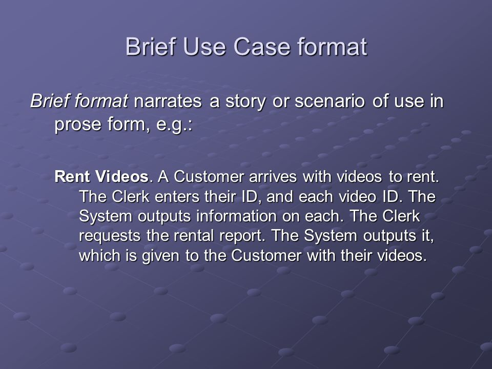 Brief Use Case format Brief format narrates a story or scenario of use in prose form, e.g.: