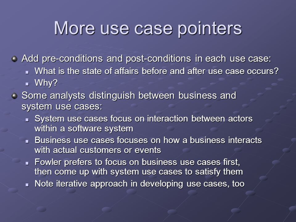 More use case pointers Add pre-conditions and post-conditions in each use case: What is the state of affairs before and after use case occurs