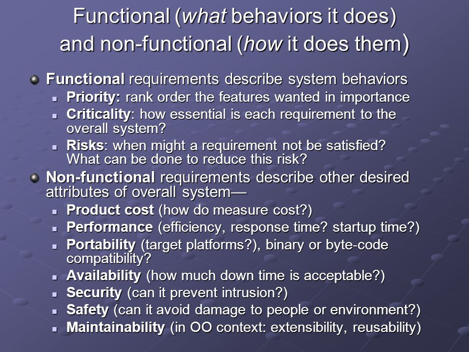 Functional (what behaviors it does) and non-functional (how it does them)