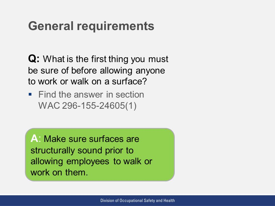 General requirements Q: What is the first thing you must be sure of before allowing anyone to work or walk on a surface