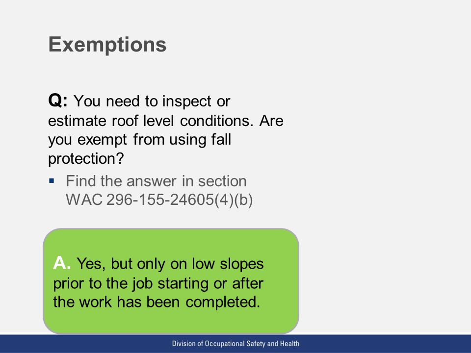 Exemptions Q: You need to inspect or estimate roof level conditions. Are you exempt from using fall protection