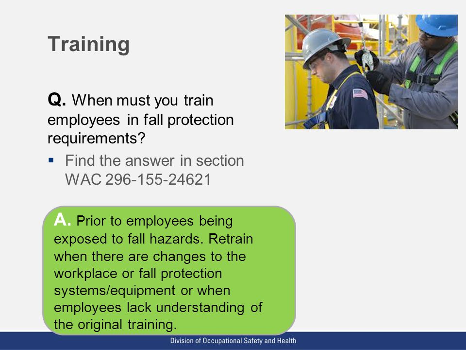 Training Q. When must you train employees in fall protection requirements Find the answer in section WAC 296-155-24621.