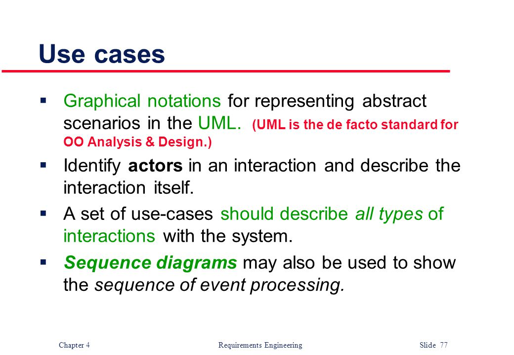 Use cases Graphical notations for representing abstract scenarios in the UML. (UML is the de facto standard for OO Analysis & Design.)