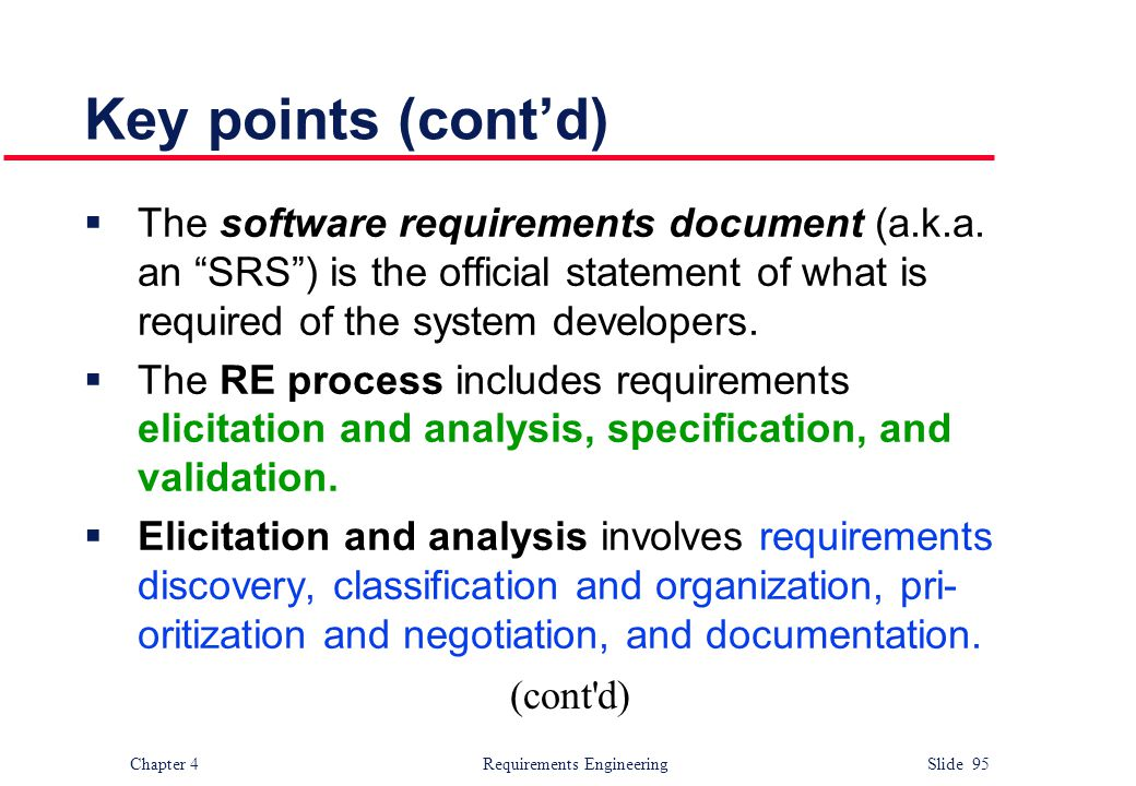 Key points (cont'd) The software requirements document (a.k.a. an SRS ) is the official statement of what is required of the system developers.