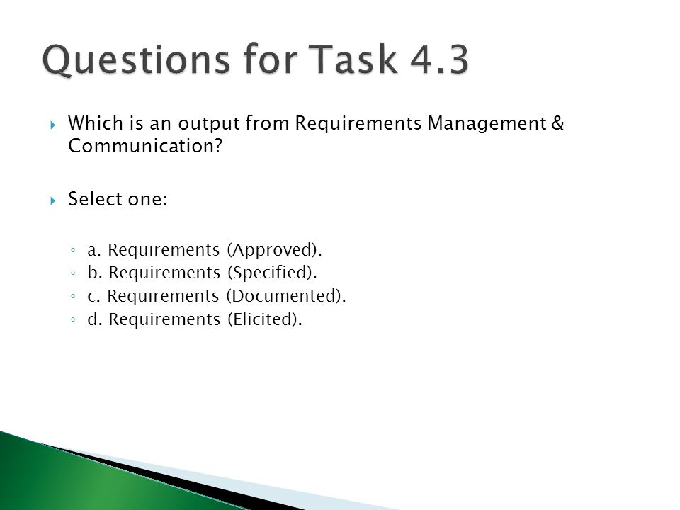 Questions for Task 4.3 Which is an output from Requirements Management & Communication Select one: