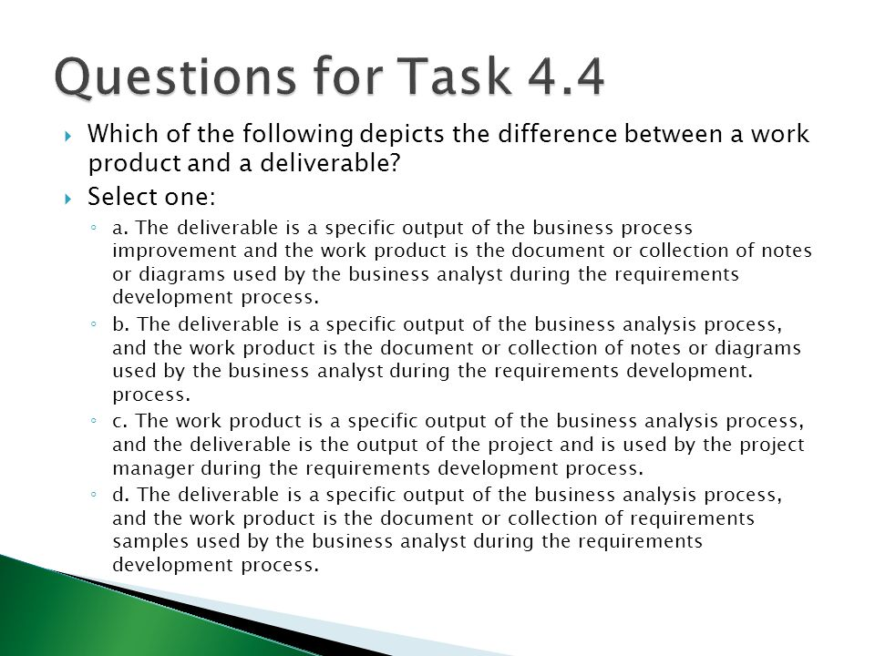 Questions for Task 4.4 Which of the following depicts the difference between a work product and a deliverable