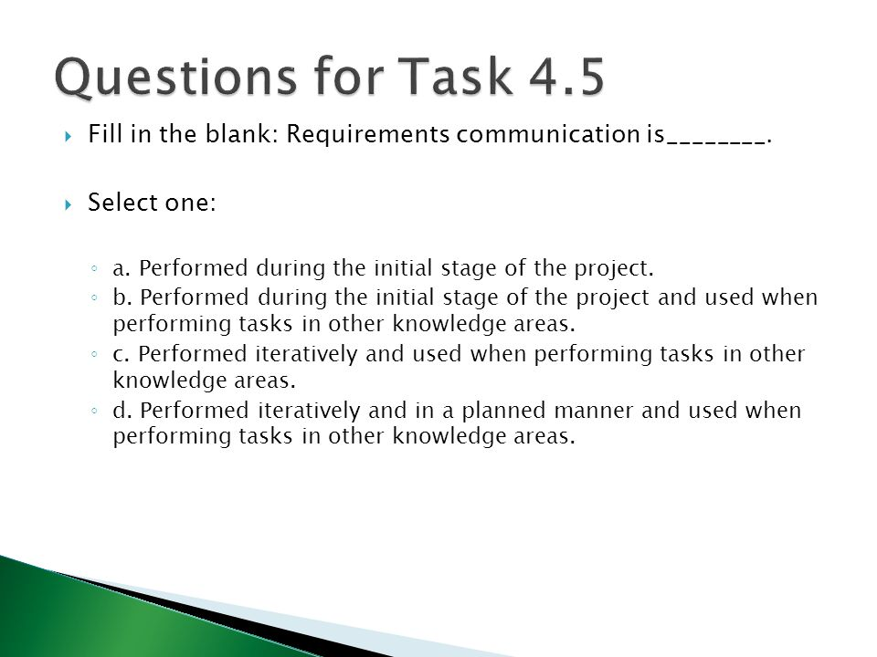 Questions for Task 4.5 Fill in the blank: Requirements communication is________. Select one: a. Performed during the initial stage of the project.
