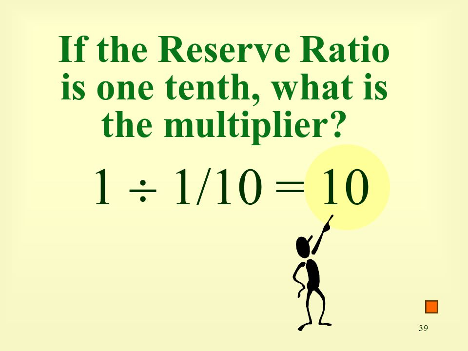 If the Reserve Ratio is one tenth, what is the multiplier