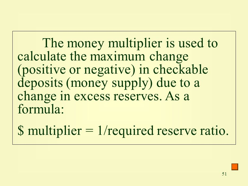 The money multiplier is used to calculate the maximum change (positive or negative) in checkable deposits (money supply) due to a change in excess reserves. As a formula: