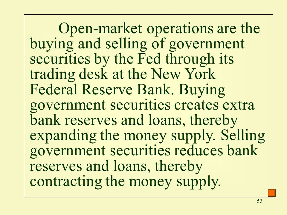 Open-market operations are the buying and selling of government securities by the Fed through its trading desk at the New York Federal Reserve Bank.