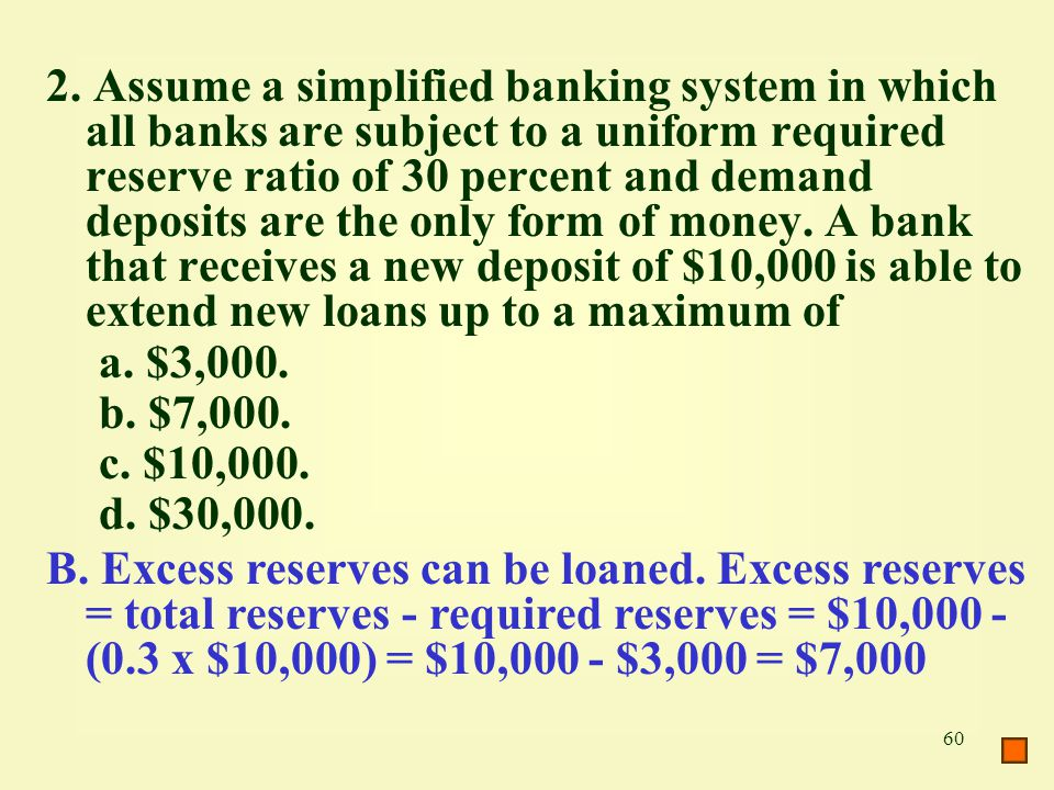 2. Assume a simplified banking system in which all banks are subject to a uniform required reserve ratio of 30 percent and demand deposits are the only form of money. A bank that receives a new deposit of $10,000 is able to extend new loans up to a maximum of