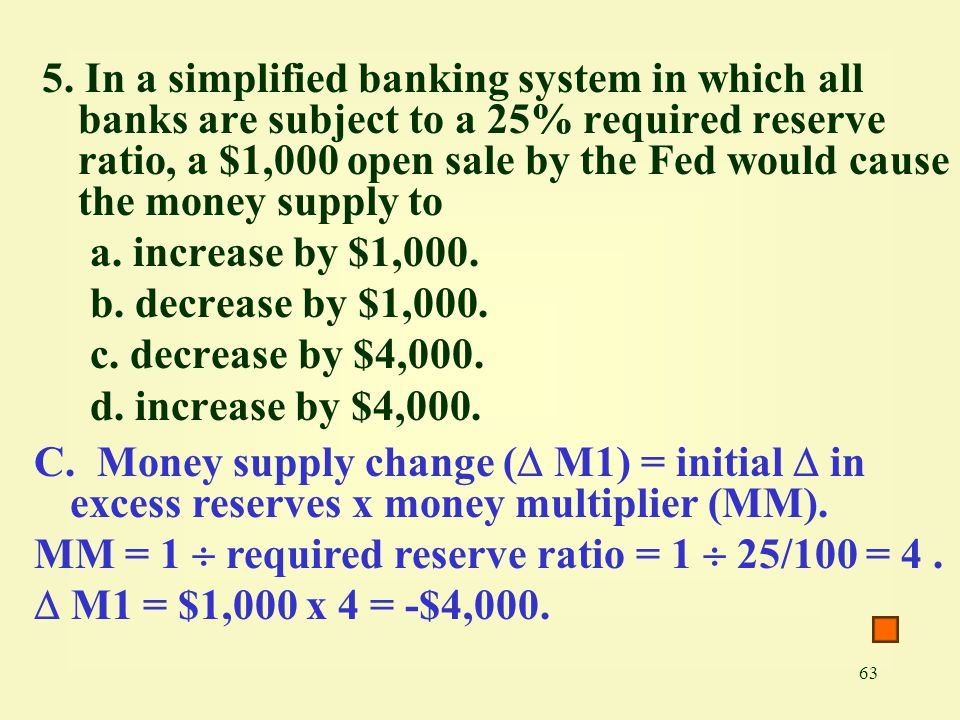 5. In a simplified banking system in which all banks are subject to a 25% required reserve ratio, a $1,000 open sale by the Fed would cause the money supply to