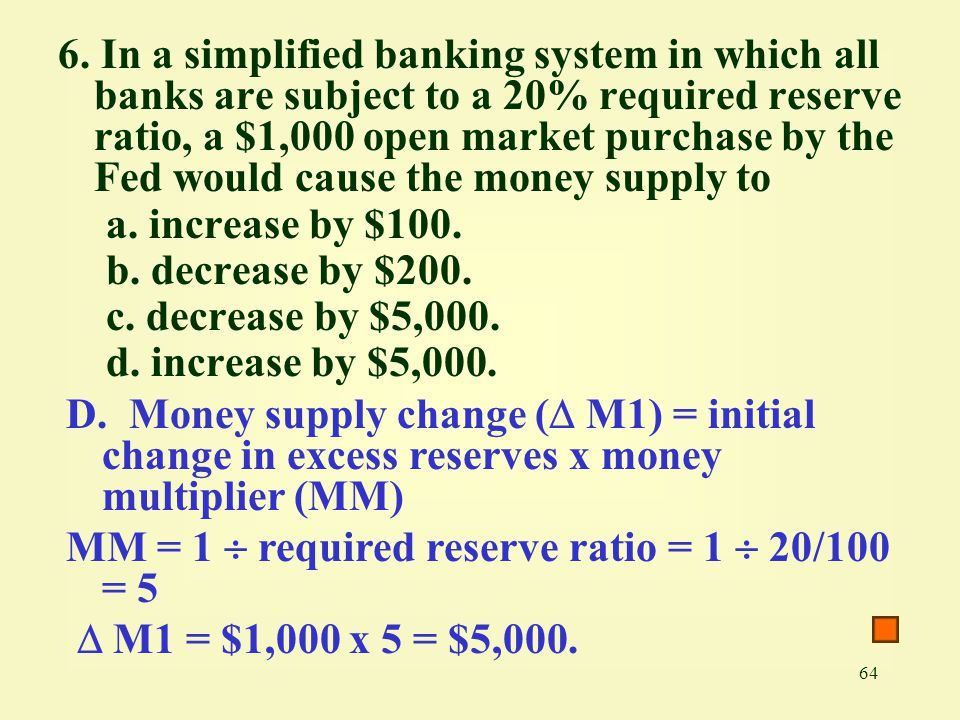 6. In a simplified banking system in which all banks are subject to a 20% required reserve ratio, a $1,000 open market purchase by the Fed would cause the money supply to