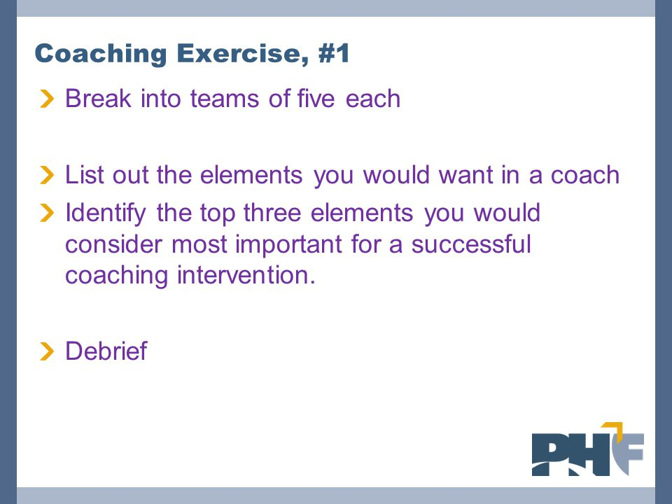 Coaching Exercise, #1 Break into teams of five each. List out the elements you would want in a coach.