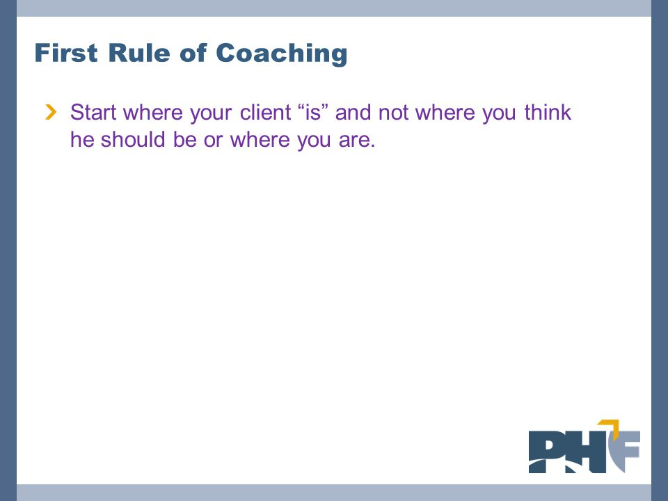 First Rule of Coaching Start where your client is and not where you think he should be or where you are.