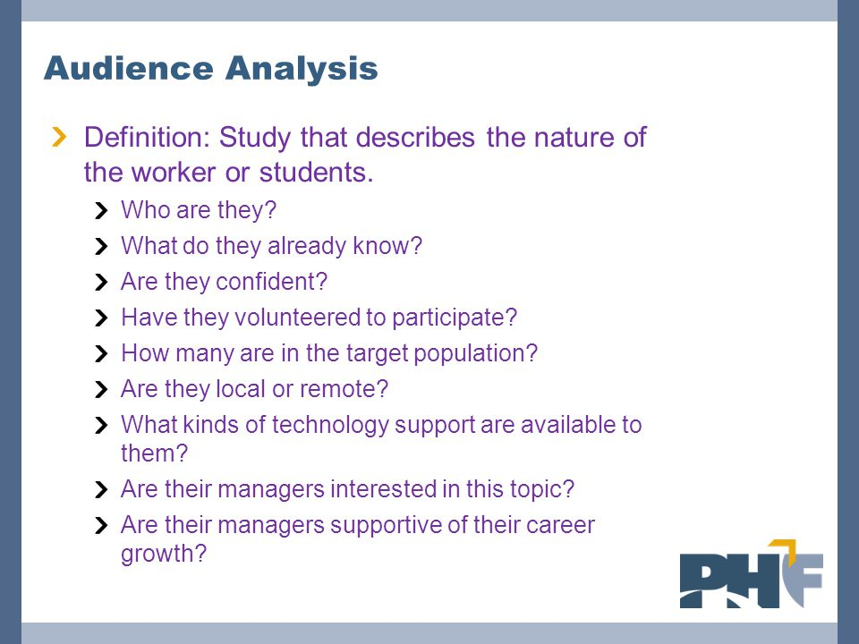 Audience Analysis Definition: Study that describes the nature of the worker or students. Who are they