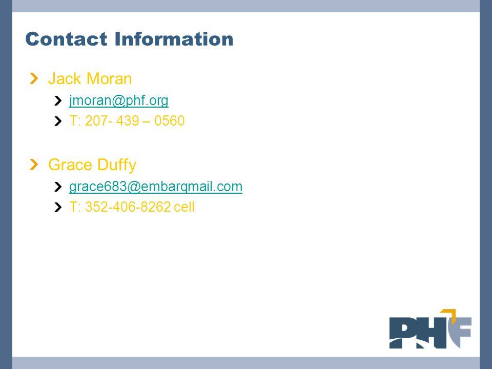 Contact Information Jack Moran. jmoran@phf.org. T: 207- 439 – 0560. Grace Duffy. grace683@embarqmail.com.