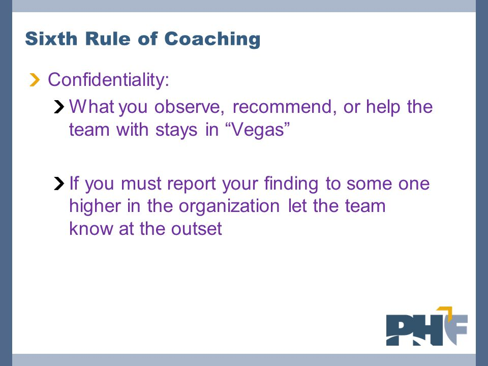 Sixth Rule of Coaching Confidentiality: What you observe, recommend, or help the team with stays in Vegas