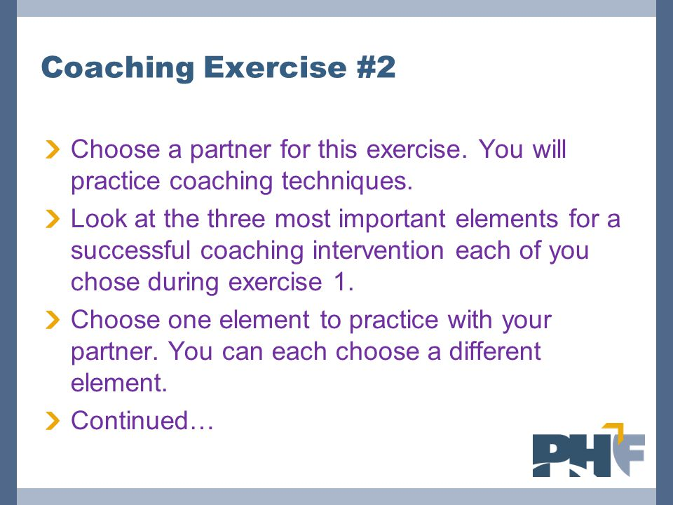Coaching Exercise #2 Choose a partner for this exercise. You will practice coaching techniques.