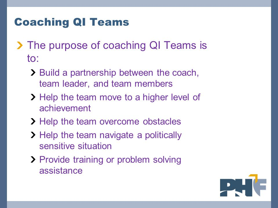 The purpose of coaching QI Teams is to: