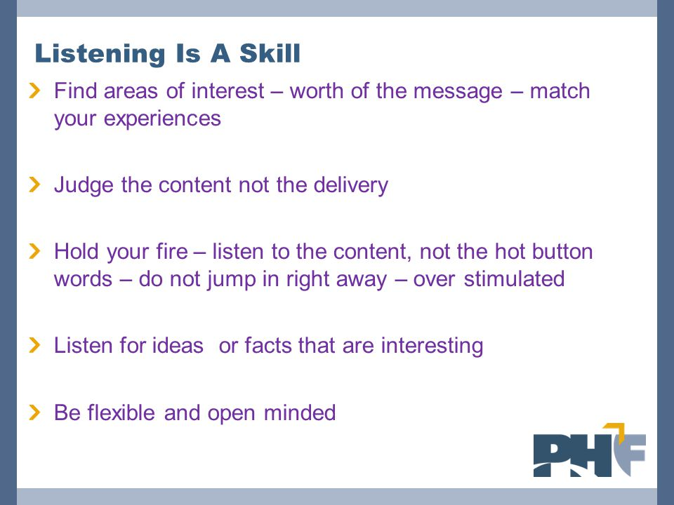 Listening Is A Skill Find areas of interest – worth of the message – match your experiences. Judge the content not the delivery.