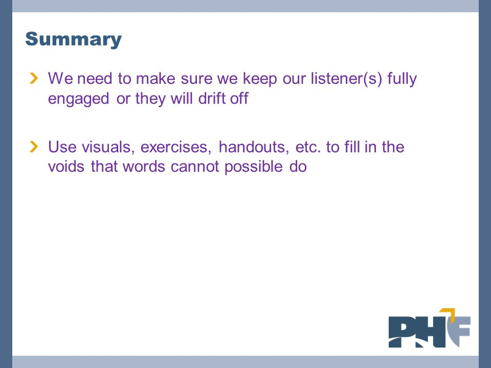 Summary We need to make sure we keep our listener(s) fully engaged or they will drift off.