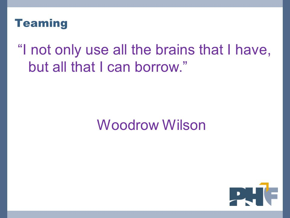 Teaming I not only use all the brains that I have, but all that I can borrow. Woodrow Wilson