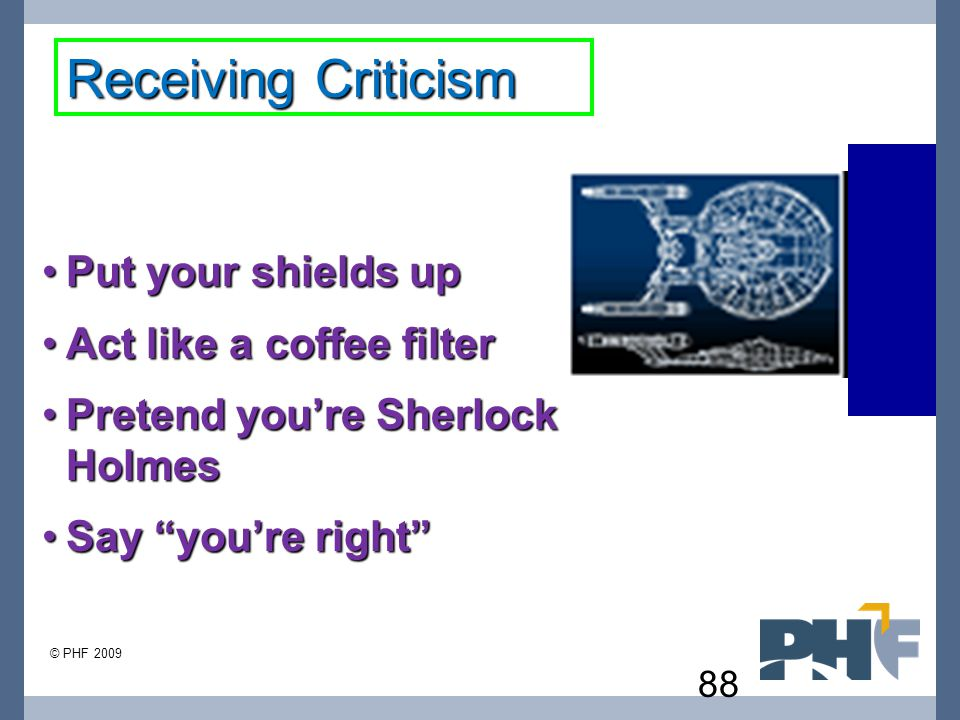 Receiving Criticism Put your shields up Act like a coffee filter