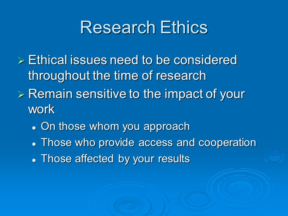 Research Ethics Ethical issues need to be considered throughout the time of research. Remain sensitive to the impact of your work.