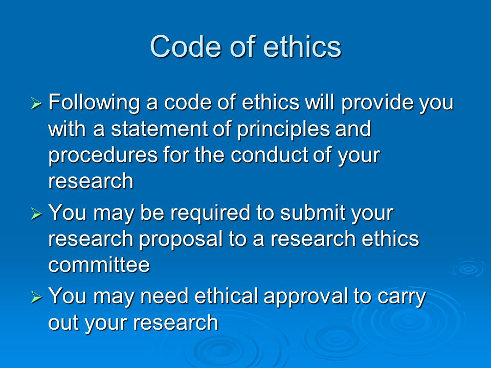 Code of ethics Following a code of ethics will provide you with a statement of principles and procedures for the conduct of your research.