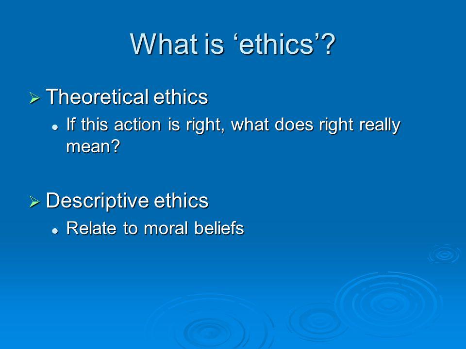 What is 'ethics' Theoretical ethics Descriptive ethics