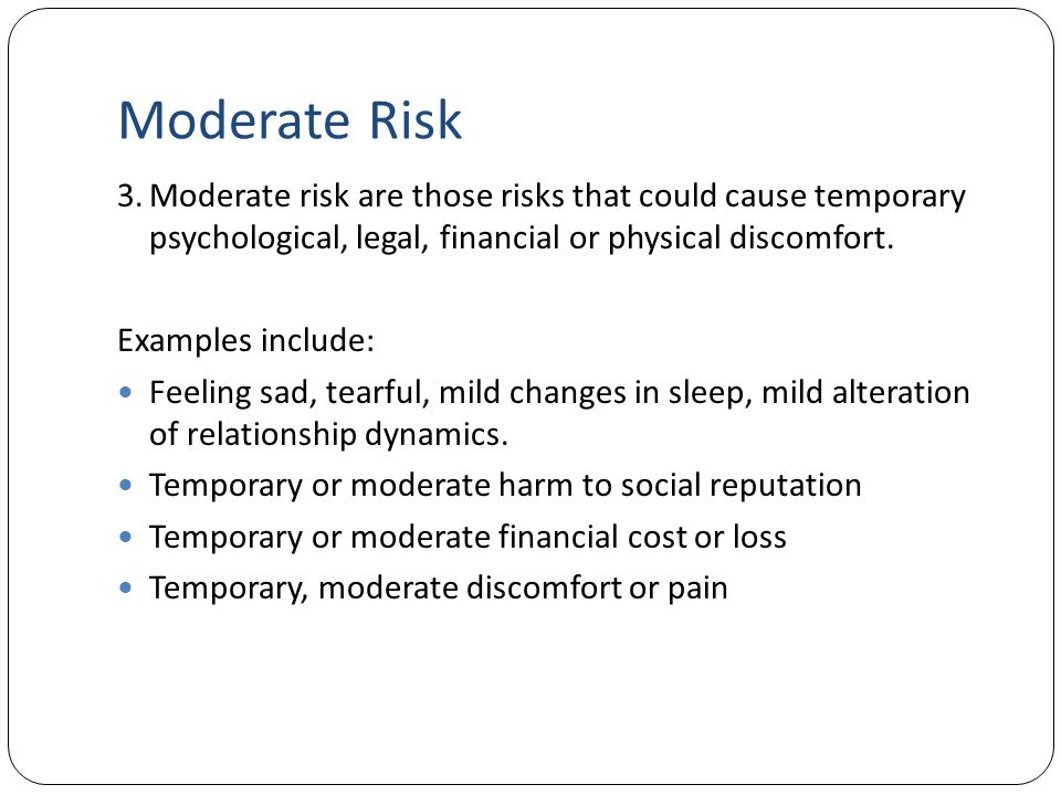 Moderate Risk 3. Moderate risk are those risks that could cause temporary psychological, legal, financial or physical discomfort.