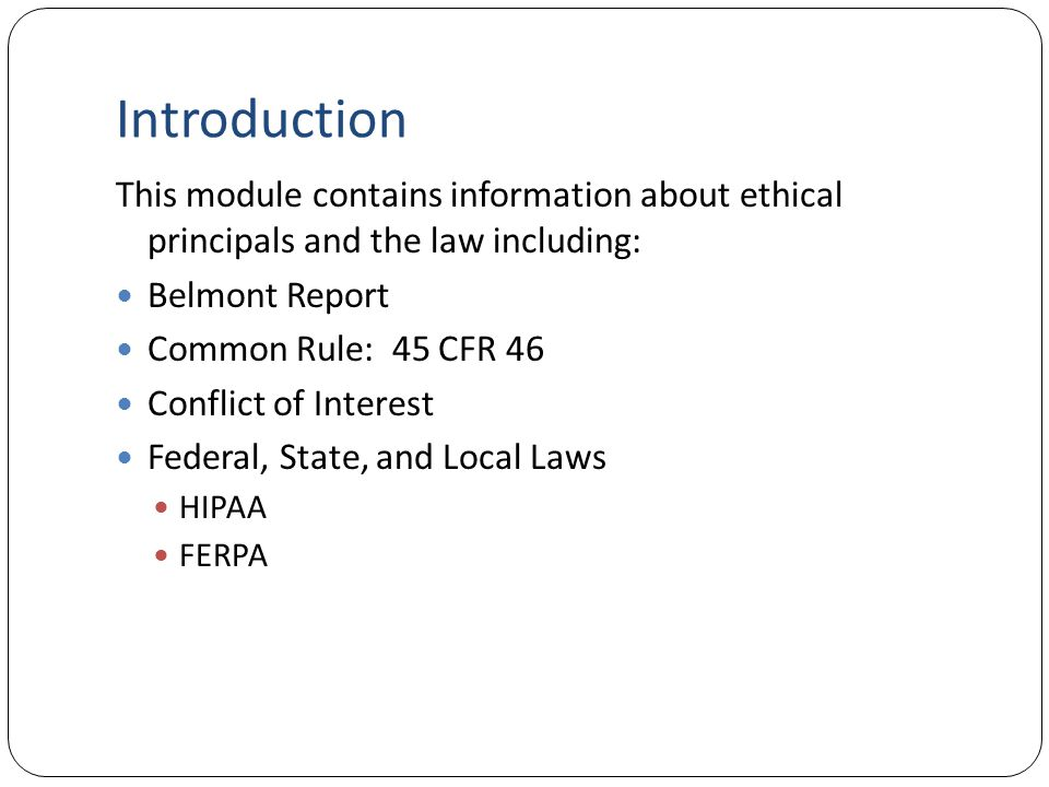 Introduction This module contains information about ethical principals and the law including: Belmont Report.