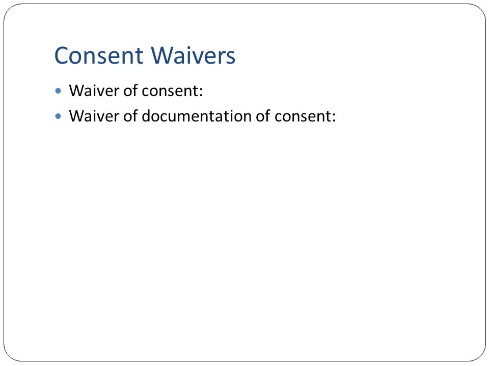 Consent Waivers Waiver of consent: Waiver of documentation of consent: