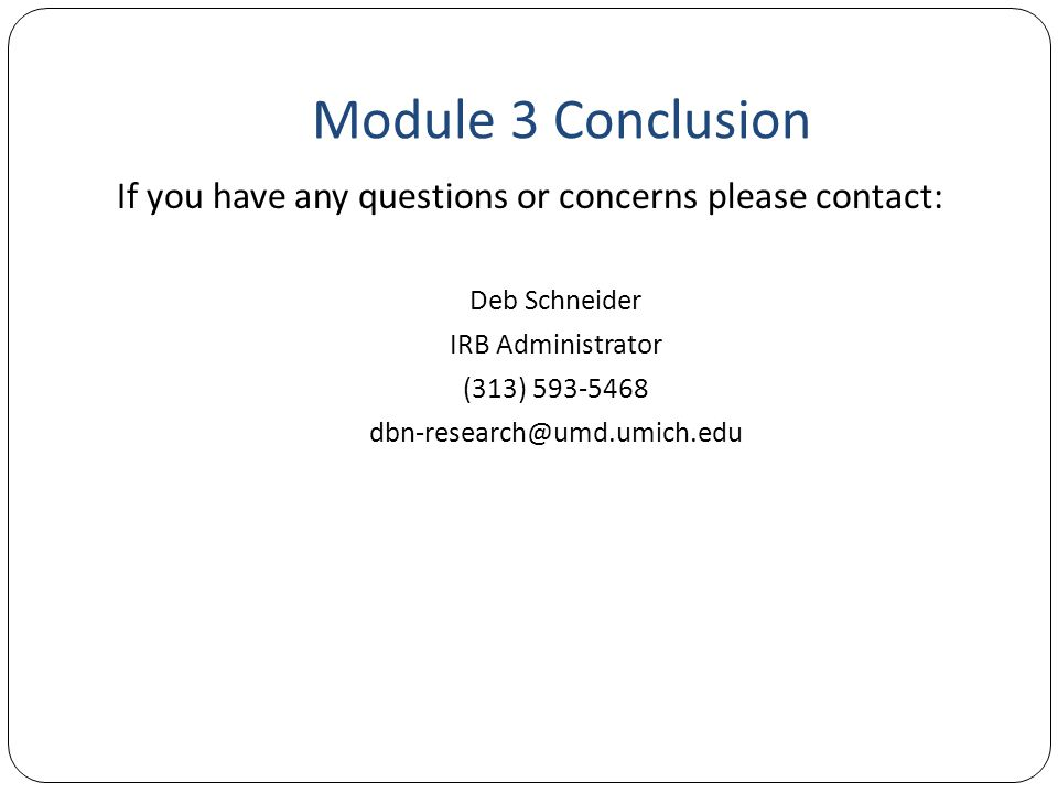 Module 3 Conclusion If you have any questions or concerns please contact: Deb Schneider. IRB Administrator.