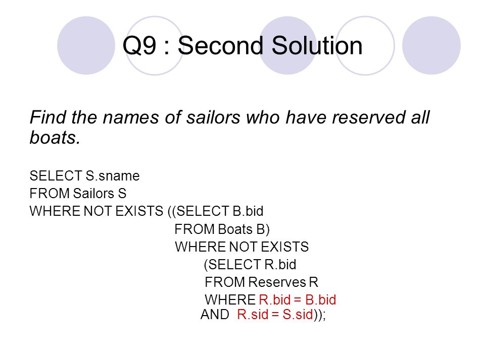 Q9 : Second Solution Find the names of sailors who have reserved all boats. SELECT S.sname. FROM Sailors S.